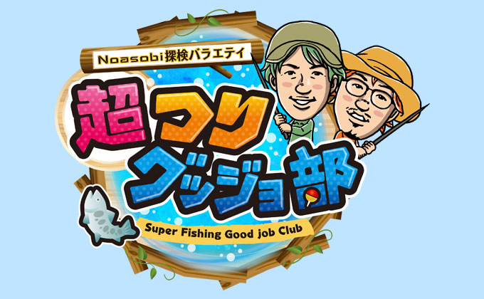 Noasobi探検バラエティ 超つりグッジョ部